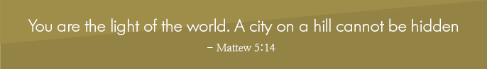 You are the light of the world. A city on a hill cannot be hidden - Mattew 5:14